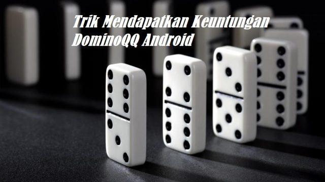 Trik Mendapatkan Keuntungan DominoQQ Android