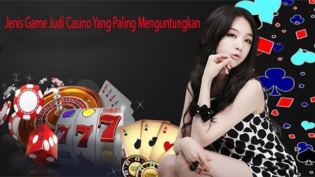 Jenis Game Judi Casino Yang Paling Menguntungkan