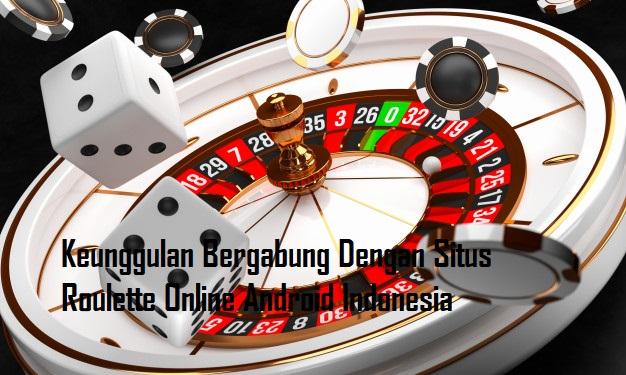 Keunggulan Bergabung Dengan Situs Roulette Online Android Indonesia