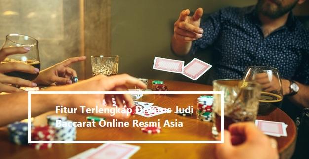 Fitur Terlengkap Di Situs Judi Baccarat Online Resmi Asia