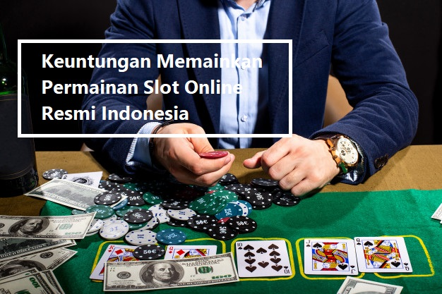 Keuntungan Memainkan Permainan Slot Online Resmi Indonesia