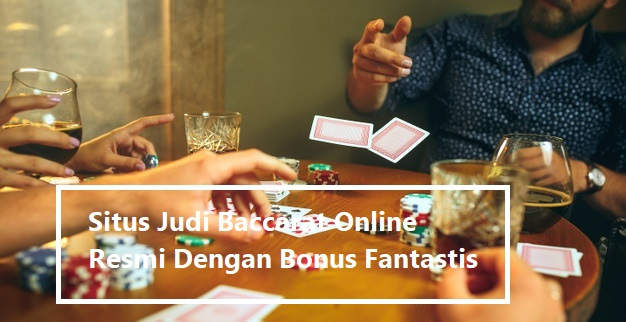 Situs Judi Baccarat Online Resmi Dengan Bonus Fantastis